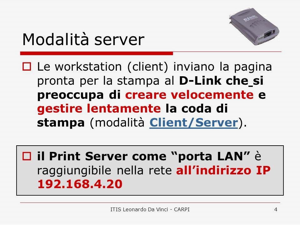 ITIS Leonardo Da Vinci - CARPI4 Modalità server Le workstation (client) inviano la pagina pronta per la stampa al D-Link che si preoccupa di creare velocemente e gestire lentamente la coda di stampa (modalità Client/Server).Client/Server il Print Server come porta LAN è raggiungibile nella rete allindirizzo IP 192.168.4.20