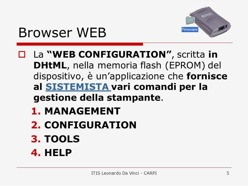 ITIS Leonardo Da Vinci - CARPI5 Browser WEB La WEB CONFIGURATION, scritta in DHtML, nella memoria flash (EPROM) del dispositivo, è unapplicazione che fornisce al SISTEMISTA vari comandi per la gestione della stampante.SISTEMISTA 1.MANAGEMENT 2.CONFIGURATION 3.TOOLS 4.HELP