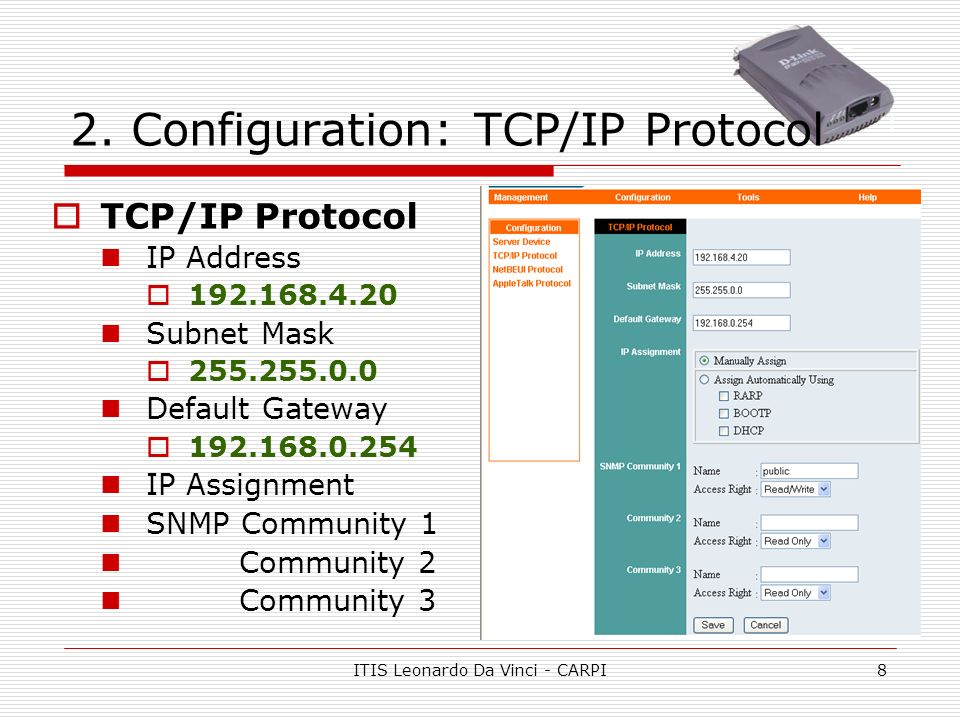 ITIS Leonardo Da Vinci - CARPI8 2. Configuration: TCP/IP Protocol TCP/IP Protocol IP Address 192.168.4.20 Subnet Mask 255.255.0.0 Default Gateway 192.