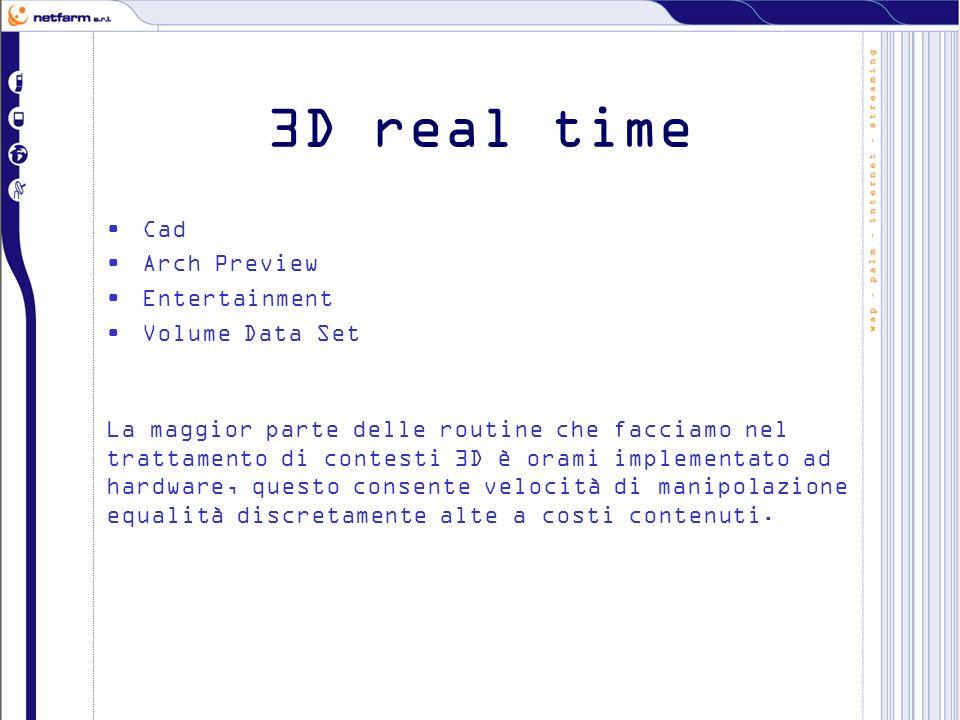 3D real time Cad Arch Preview Entertainment Volume Data Set La maggior parte delle routine che facciamo nel trattamento di contesti 3D è orami implementato ad hardware, questo consente velocità di manipolazione equalità discretamente alte a costi contenuti.