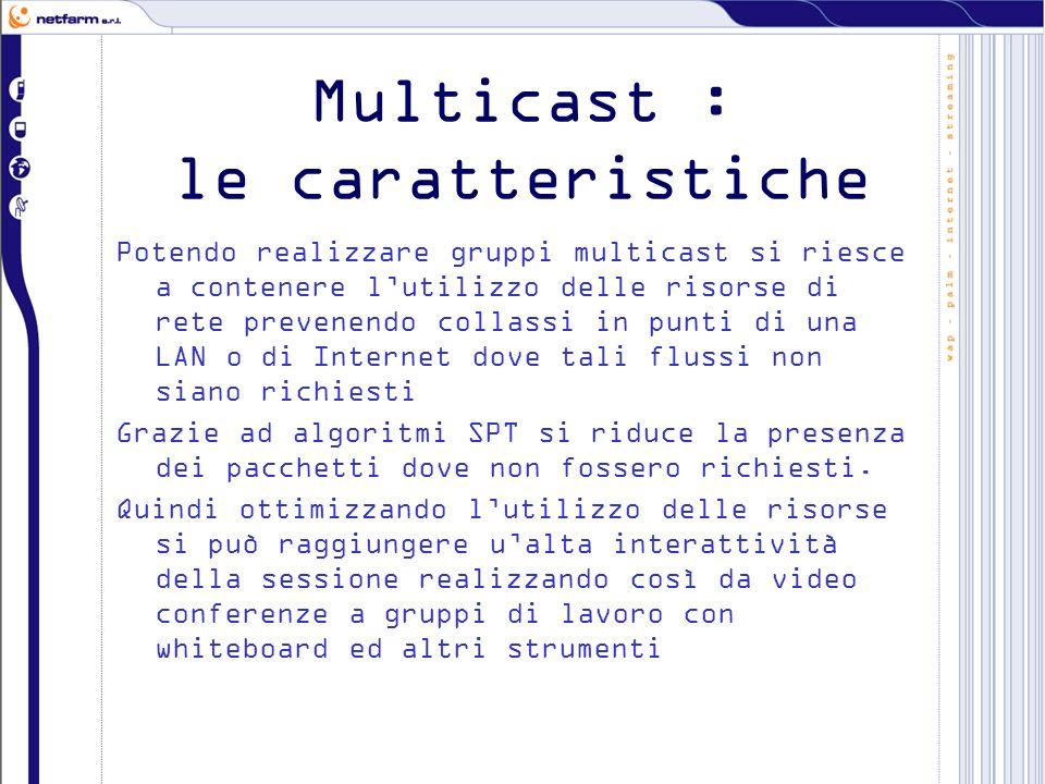 Multicast : le caratteristiche Potendo realizzare gruppi multicast si riesce a contenere lutilizzo delle risorse di rete prevenendo collassi in punti di una LAN o di Internet dove tali flussi non siano richiesti Grazie ad algoritmi SPT si riduce la presenza dei pacchetti dove non fossero richiesti.