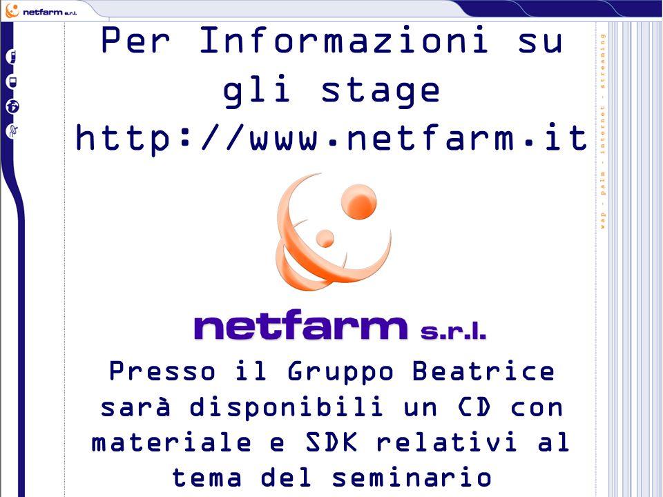 Per Informazioni su gli stage http://www.netfarm.it Presso il Gruppo Beatrice sarà disponibili un CD con materiale e SDK relativi al tema del seminario