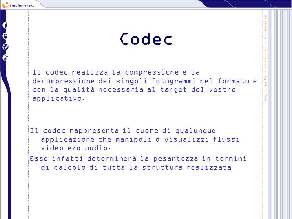 Codec Il codec rappresenta il cuore di qualunque applicazione che manipoli o visualizzi flussi video e/o audio. Esso infatti determinerà la pesantezza