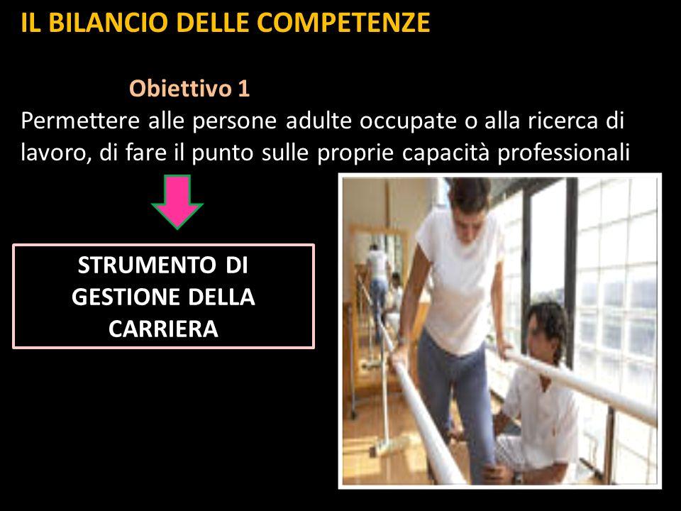 IL BILANCIO DELLE COMPETENZE Obiettivo 1 Obiettivo 1 Permettere alle persone adulte occupate o alla ricerca di lavoro, di fare il punto sulle proprie capacità professionali STRUMENTO DI GESTIONE DELLA CARRIERA