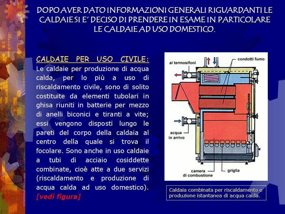 CLASSIFICAZIONE DELLE CALDAIE: Una prima classificazione delle caldaie può essere fatta in base alla loro capacità, si hanno perciò: CALDAIE A GRANDE VOLUME D ACQUACALDAIE A GRANDE VOLUME D ACQUA, nelle quali il rapporto tra la quantità d acqua contenuta e la superficie riscaldante è compreso tra 100 e 250 kg/m 2 ; CALDAIE A MEDIO VOLUME D ACQUACALDAIE A MEDIO VOLUME D ACQUA, in cui tale rapporto è compreso tra 50 e 100 kg/m 2 ; CALDAIE A PICCOLO VOLUME D ACQUACALDAIE A PICCOLO VOLUME D ACQUA, nelle quali il rapporto è inferiore a 50 kg/m 2.