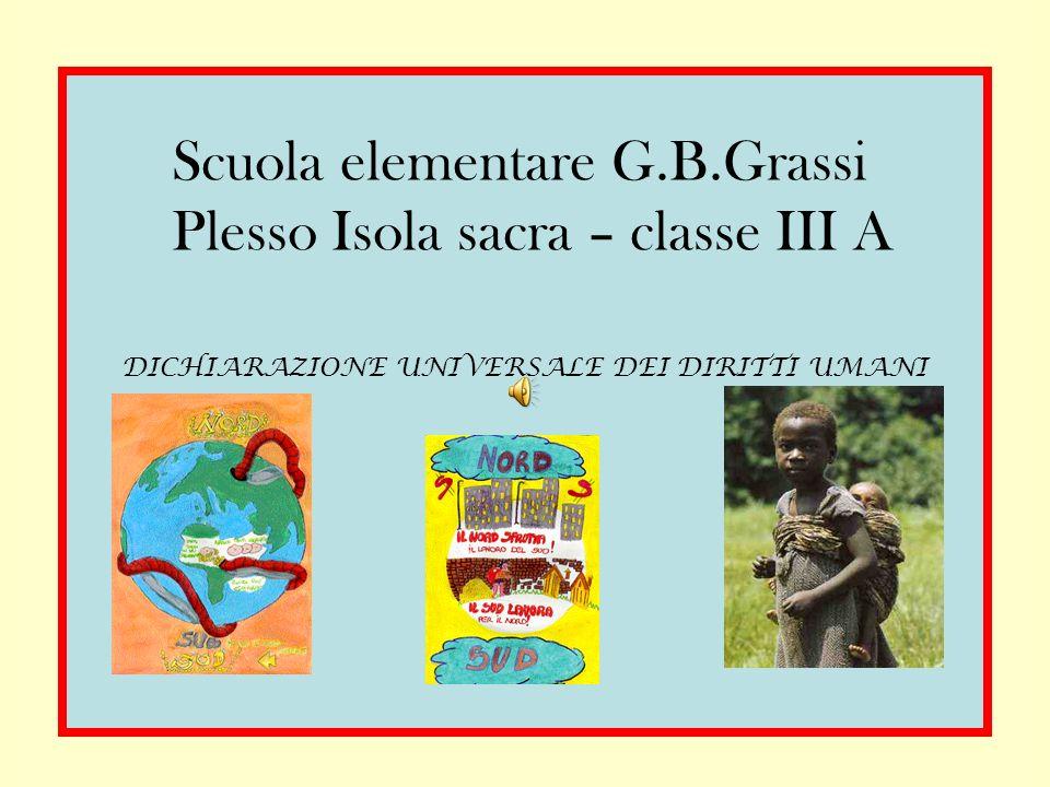DICHIARAZIONE UNIVERSALE DEI DIRITTI UMANI Scuola elementare G.B.Grassi Plesso Isola sacra – classe III A