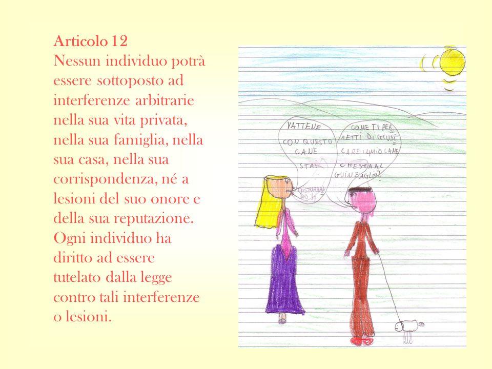 Articolo 12 Nessun individuo potrà essere sottoposto ad interferenze arbitrarie nella sua vita privata, nella sua famiglia, nella sua casa, nella sua