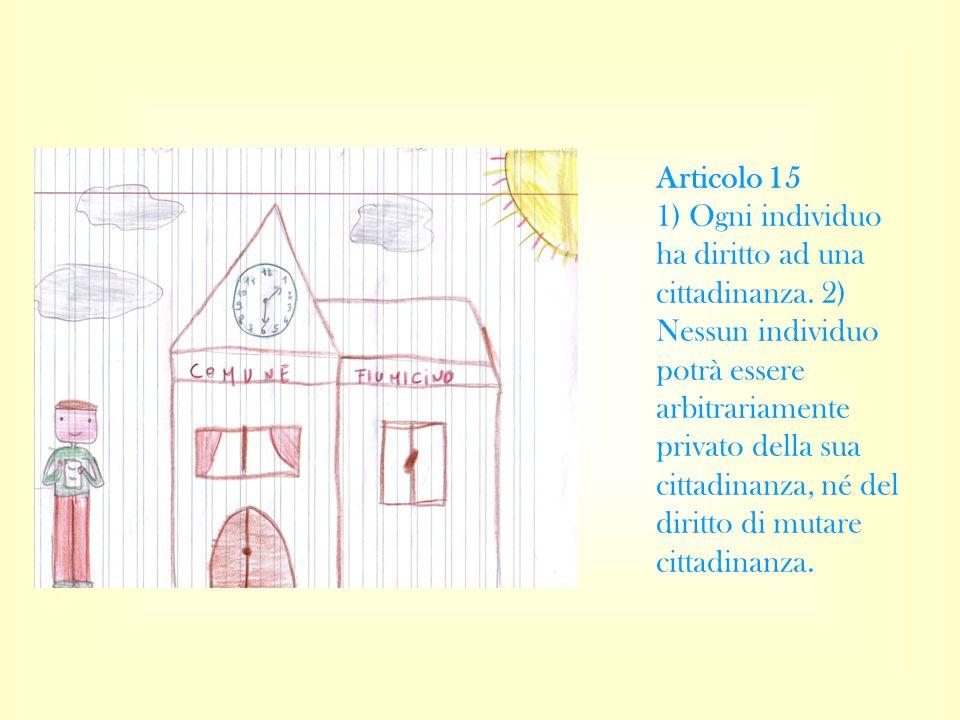 Articolo 15 1) Ogni individuo ha diritto ad una cittadinanza. 2) Nessun individuo potrà essere arbitrariamente privato della sua cittadinanza, né del
