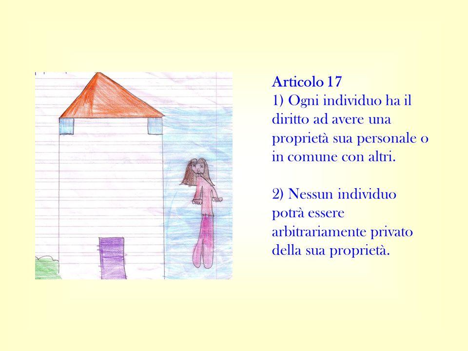 Articolo 17 1) Ogni individuo ha il diritto ad avere una proprietà sua personale o in comune con altri. 2) Nessun individuo potrà essere arbitrariamen