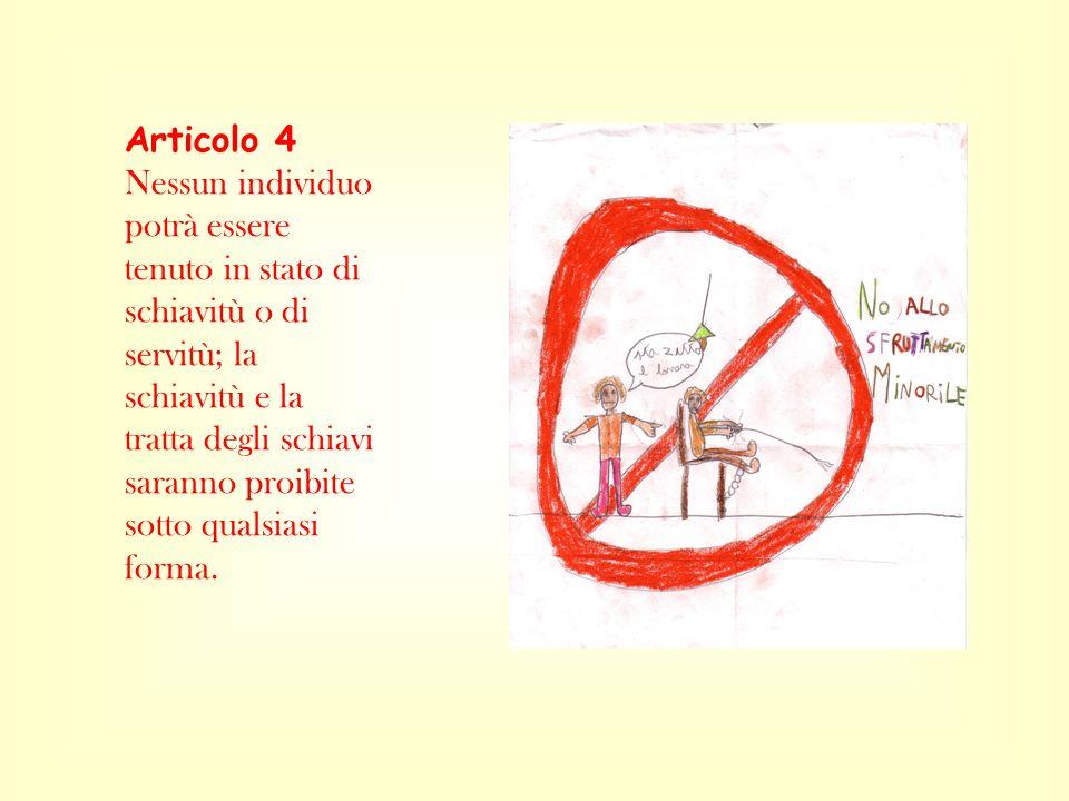 Articolo 4 Nessun individuo potrà essere tenuto in stato di schiavitù o di servitù; la schiavitù e la tratta degli schiavi saranno proibite sotto qual