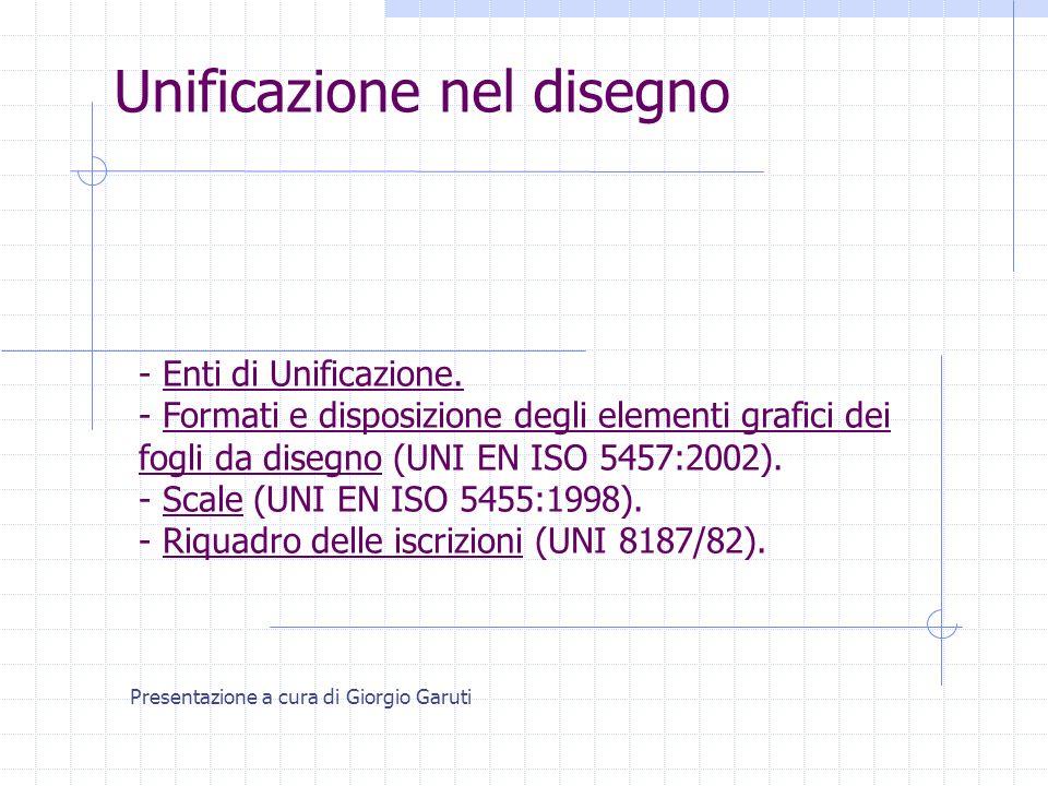 Unificazione nel disegno Presentazione a cura di Giorgio Garuti - Enti di Unificazione. - Formati e disposizione degli elementi grafici dei fogli da d