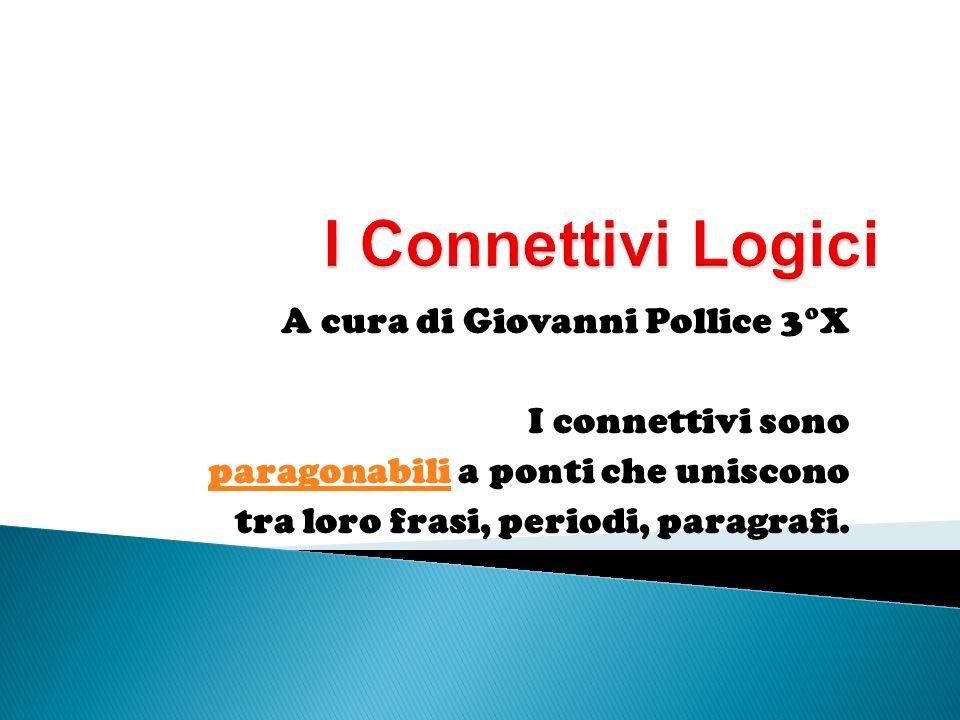 A cura di Giovanni Pollice 3°X I connettivi sono paragonabiliparagonabili a ponti che uniscono tra loro frasi, periodi, paragrafi.