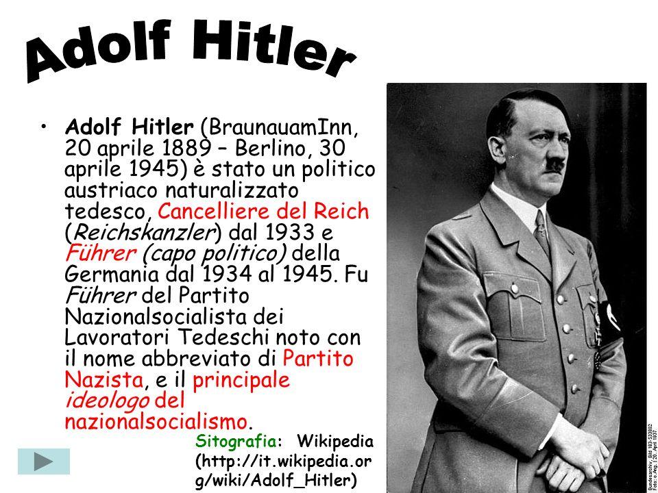 Adolf Hitler (BraunauamInn, 20 aprile 1889 – Berlino, 30 aprile 1945) è stato un politico austriaco naturalizzato tedesco, Cancelliere del Reich (Reic