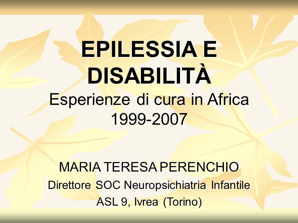 MARIA TERESA PERENCHIO Direttore SOC Neuropsichiatria Infantile ASL 9, Ivrea (Torino) EPILESSIA E DISABILITÀ Esperienze di cura in Africa 1999-2007