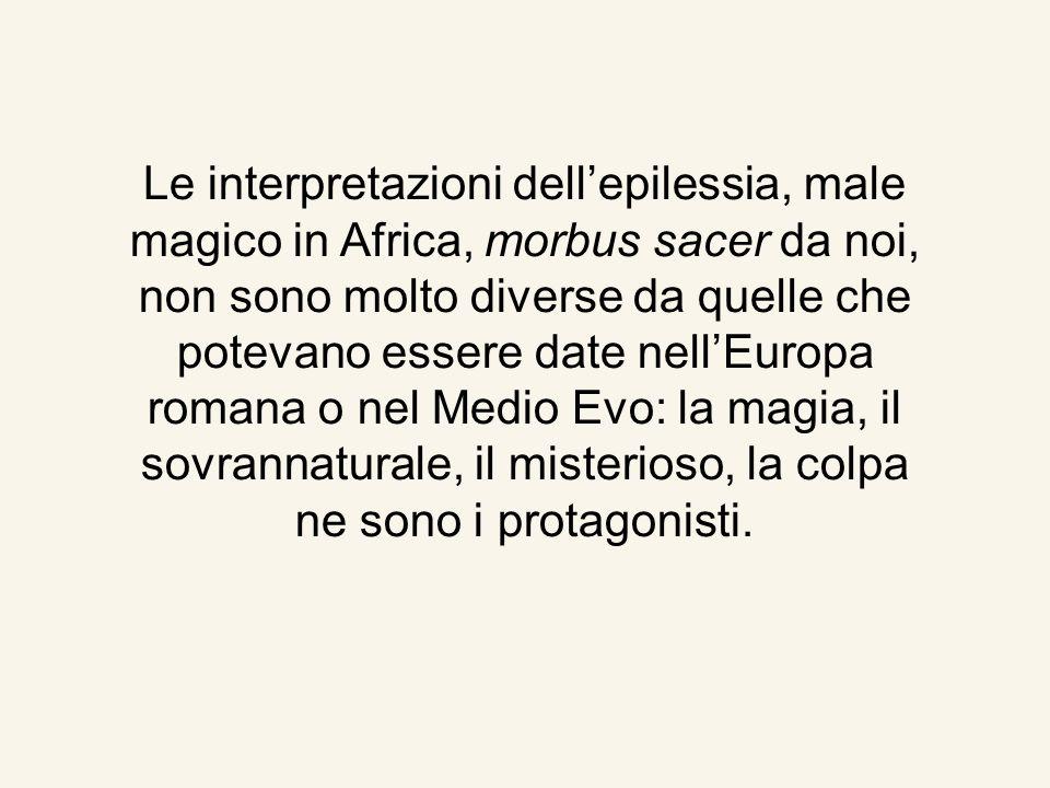 Le interpretazioni dellepilessia, male magico in Africa, morbus sacer da noi, non sono molto diverse da quelle che potevano essere date nellEuropa romana o nel Medio Evo: la magia, il sovrannaturale, il misterioso, la colpa ne sono i protagonisti.