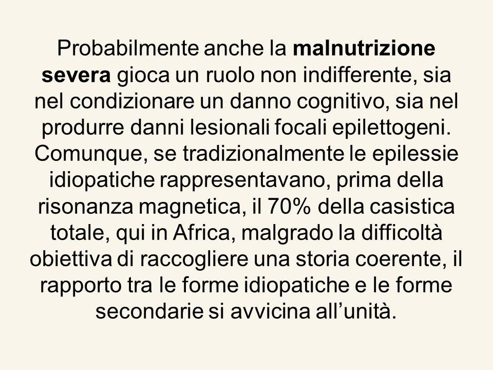 Probabilmente anche la malnutrizione severa gioca un ruolo non indifferente, sia nel condizionare un danno cognitivo, sia nel produrre danni lesionali focali epilettogeni.