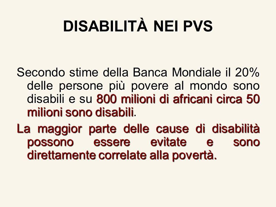 DISABILITÀ NEI PVS Secondo stime della Banca Mondiale il 20% delle persone più povere al mondo sono disabili e su 800 milioni di africani circa 50 milioni sono disabili.