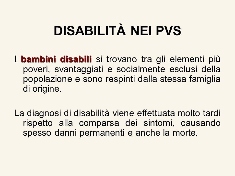 DISABILITÀ NEI PVS I bambini disabili si trovano tra gli elementi più poveri, svantaggiati e socialmente esclusi della popolazione e sono respinti dalla stessa famiglia di origine.
