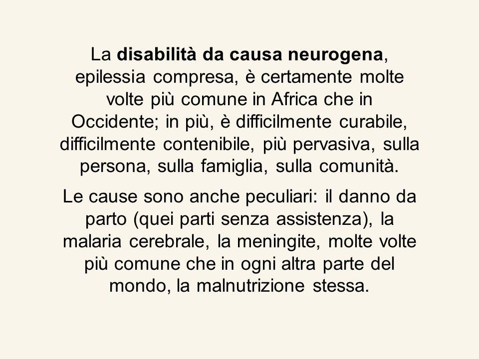 La disabilità da causa neurogena, epilessia compresa, è certamente molte volte più comune in Africa che in Occidente; in più, è difficilmente curabile, difficilmente contenibile, più pervasiva, sulla persona, sulla famiglia, sulla comunità.