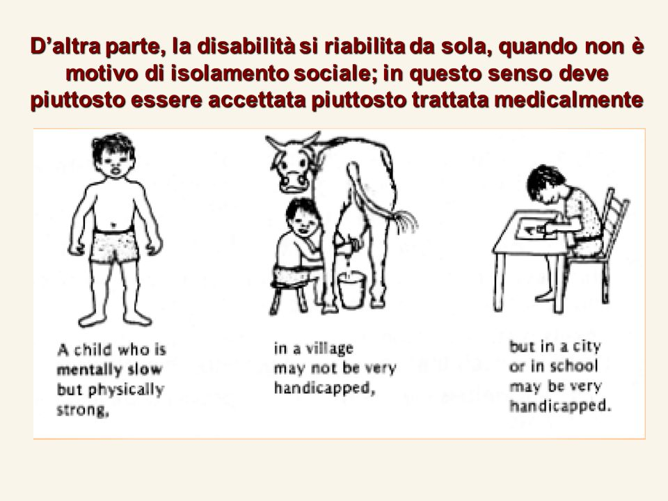 Daltra parte, la disabilità si riabilita da sola, quando non è motivo di isolamento sociale; in questo senso deve piuttosto essere accettata piuttosto trattata medicalmente