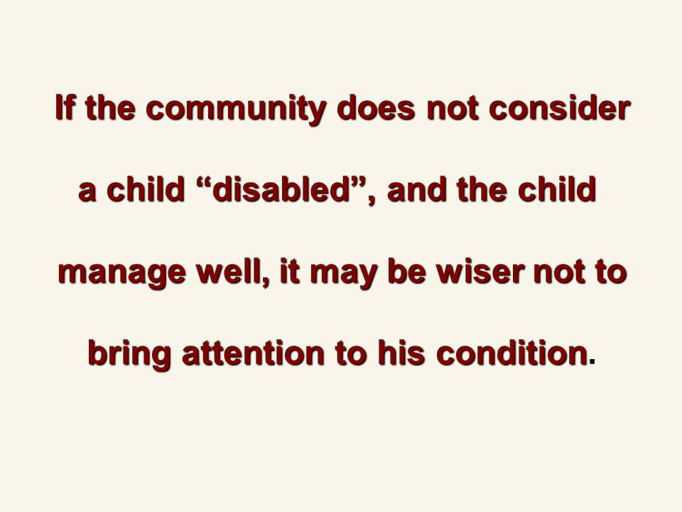 If the community does not consider a child disabled, and the child manage well, it may be wiser not to bring attention to his condition.