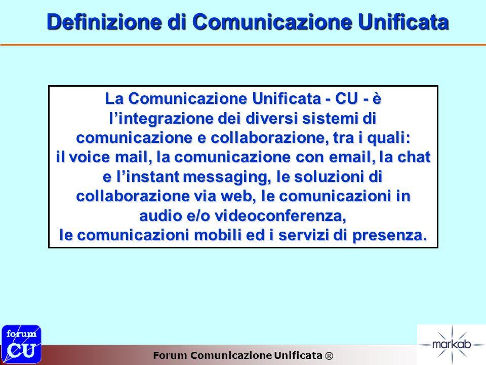 Forum Comunicazione Unificata ® Definizione di Comunicazione Unificata Definizione di Comunicazione Unificata La Comunicazione Unificata - CU - è lintegrazione dei diversi sistemi di comunicazione e collaborazione, tra i quali: il voice mail, la comunicazione con email, la chat e linstant messaging, le soluzioni di collaborazione via web, le comunicazioni in audio e/o videoconferenza, le comunicazioni mobili ed i servizi di presenza.