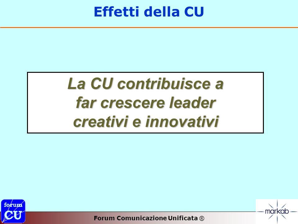 Forum Comunicazione Unificata ® Effetti della CU La CU contribuisce a far crescere leader creativi e innovativi