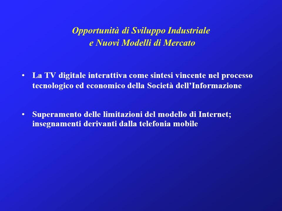 Opportunità di Sviluppo Industriale e Nuovi Modelli di Mercato La TV digitale interattiva come sintesi vincente nel processo tecnologico ed economico della Società dellInformazione Superamento delle limitazioni del modello di Internet; insegnamenti derivanti dalla telefonia mobile