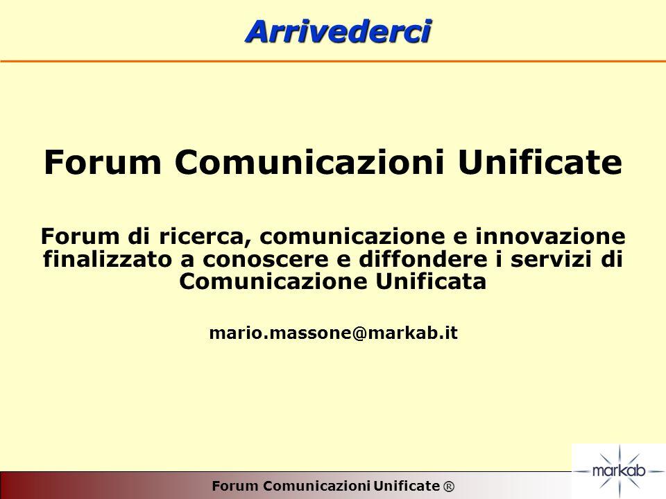 Forum Comunicazioni Unificate ® Forum Comunicazioni Unificate Forum di ricerca, comunicazione e innovazione finalizzato a conoscere e diffondere i servizi di Comunicazione Unificata mario.massone@markab.it Arrivederci Arrivederci
