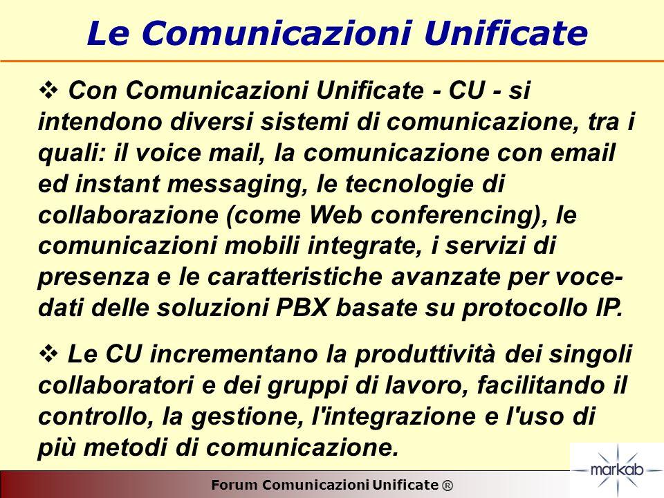 Forum Comunicazioni Unificate ® Le Comunicazioni Unificate Con Comunicazioni Unificate - CU - si intendono diversi sistemi di comunicazione, tra i quali: il voice mail, la comunicazione con email ed instant messaging, le tecnologie di collaborazione (come Web conferencing), le comunicazioni mobili integrate, i servizi di presenza e le caratteristiche avanzate per voce- dati delle soluzioni PBX basate su protocollo IP.