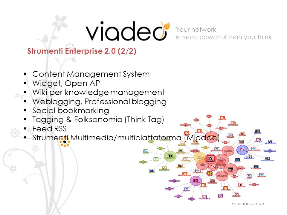 Your network is more powerful than you think © Viadeo 2009 Content Management System Widget, Open API Wiki per knowledge management Weblogging, Profes