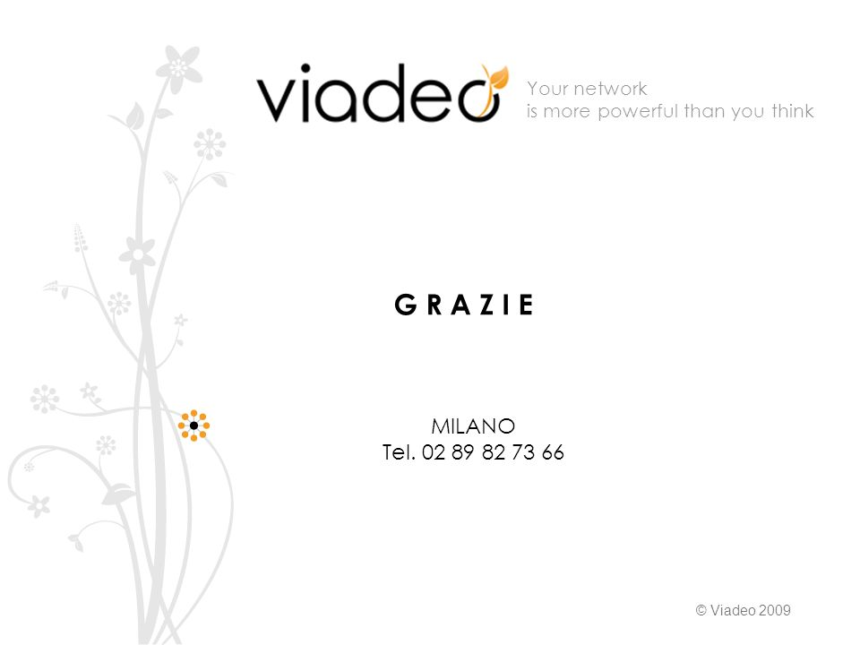 Your network is more powerful than you think © Viadeo 2009 G R A Z I E MILANO Tel. 02 89 82 73 66
