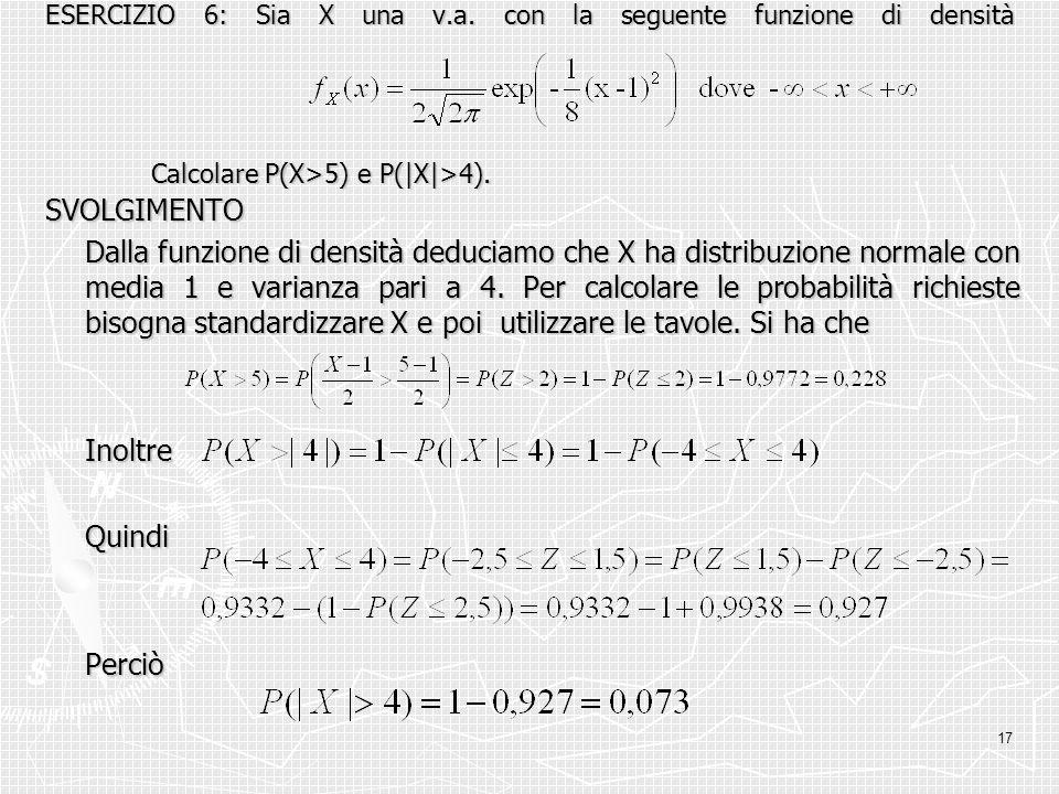 17 ESERCIZIO 6: Sia X una v.a. con la seguente funzione di densità Calcolare P(X>5) e P(|X|>4). SVOLGIMENTO Dalla funzione di densità deduciamo che X