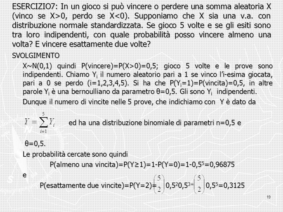 19 ESERCIZIO7: In un gioco si può vincere o perdere una somma aleatoria X (vinco se X>0, perdo se X 0, perdo se X<0). Supponiamo che X sia una v.a. co