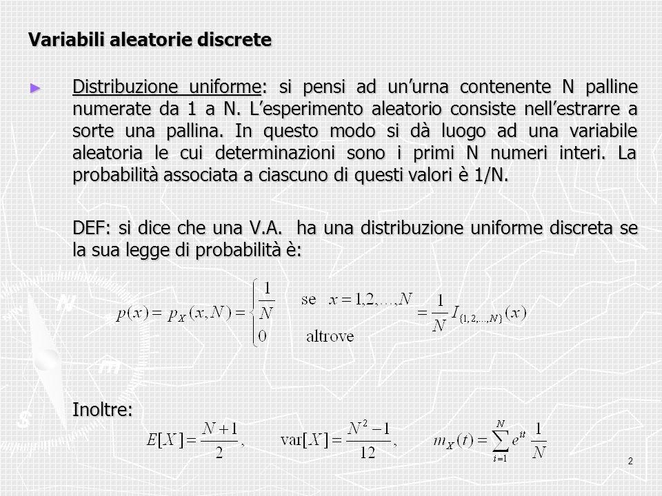 2 Variabili aleatorie discrete Distribuzione uniforme: si pensi ad unurna contenente N palline numerate da 1 a N. Lesperimento aleatorio consiste nell