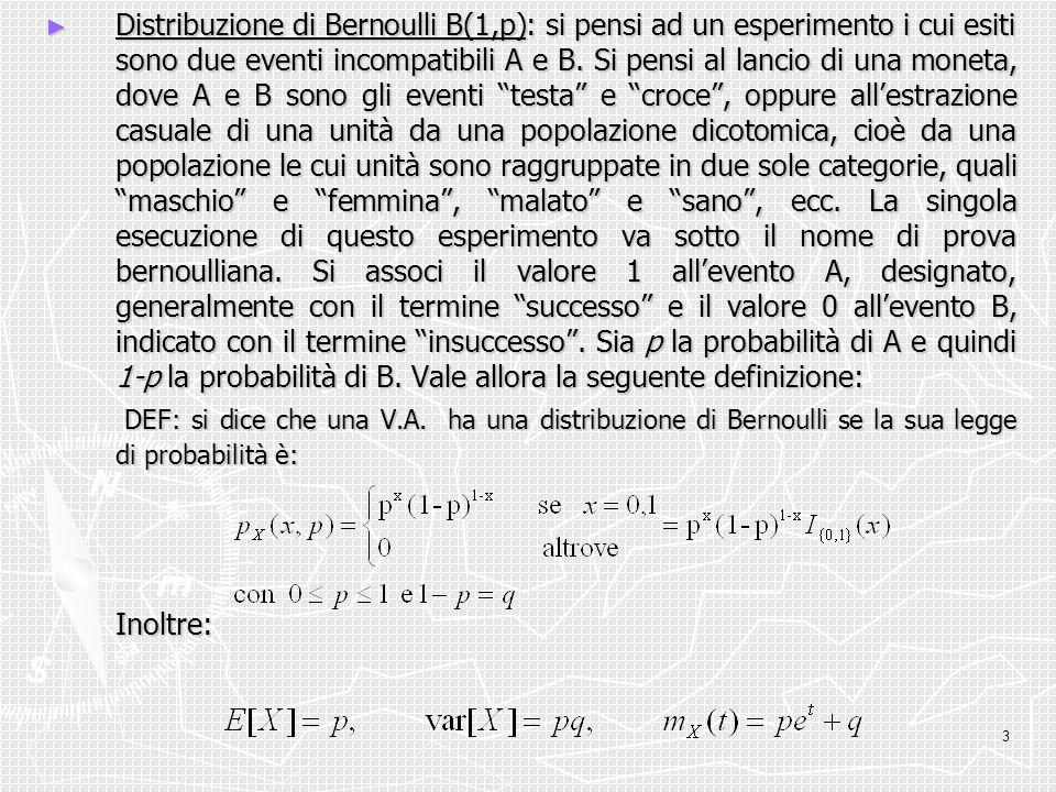 3 Distribuzione di Bernoulli B(1,p): si pensi ad un esperimento i cui esiti sono due eventi incompatibili A e B. Si pensi al lancio di una moneta, dov