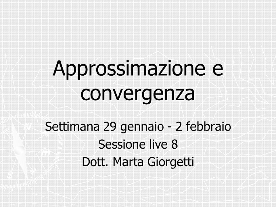 Approssimazione e convergenza Settimana 29 gennaio - 2 febbraio Sessione live 8 Dott. Marta Giorgetti