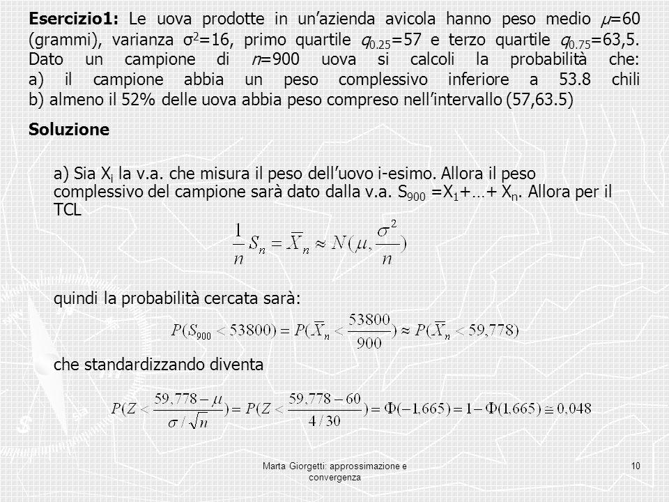 Marta Giorgetti: approssimazione e convergenza 10 Esercizio1: Le uova prodotte in unazienda avicola hanno peso medio μ =60 (grammi), varianza σ 2 =16,