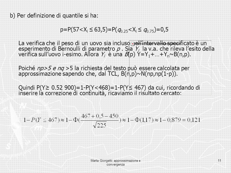 Marta Giorgetti: approssimazione e convergenza 11 b) Per definizione di quantile si ha: p=P(57<X i 63,5)=P(q 0.25 <X i q 0.75 )=0,5 La verifica che il