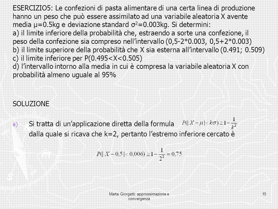 Marta Giorgetti: approssimazione e convergenza 15 ESERCIZIO5: Le confezioni di pasta alimentare di una certa linea di produzione hanno un peso che può