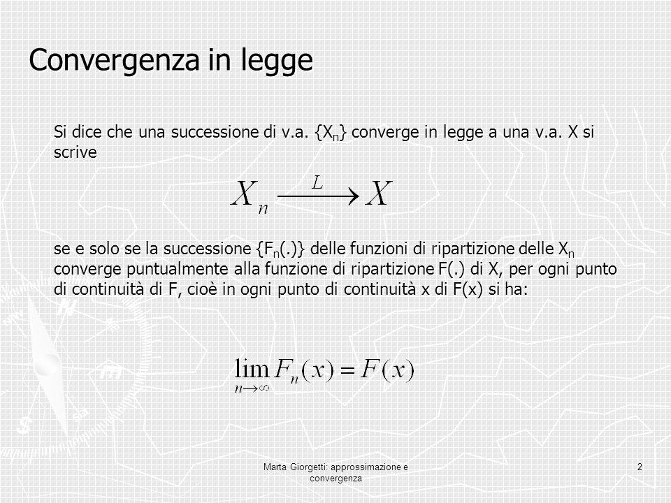 Marta Giorgetti: approssimazione e convergenza 2 Convergenza in legge Si dice che una successione di v.a. {X n } converge in legge a una v.a. X si scr