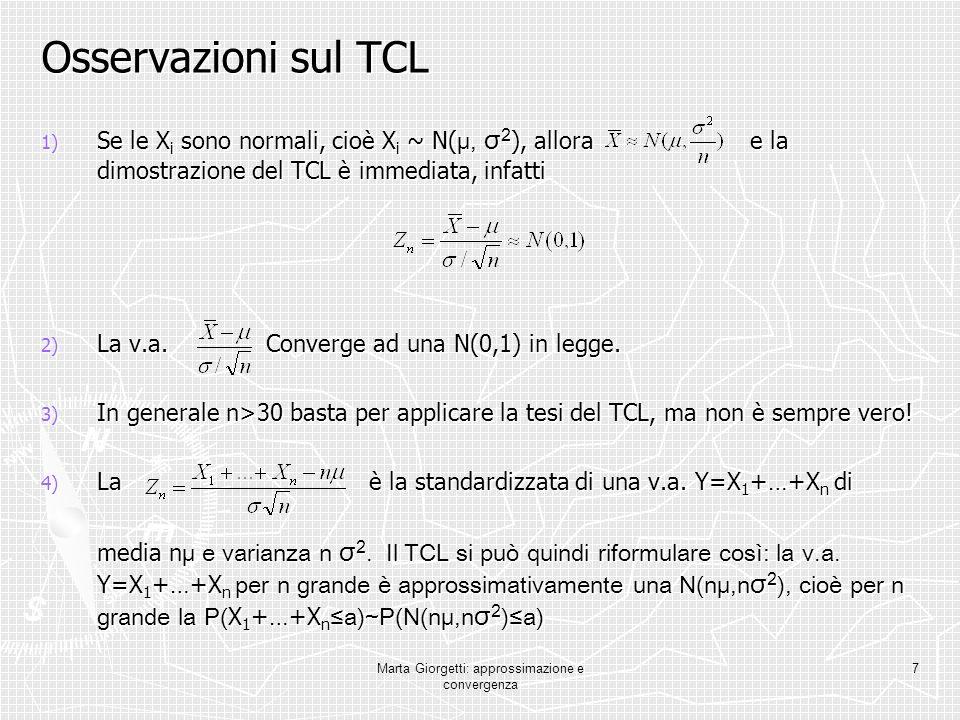 Marta Giorgetti: approssimazione e convergenza 7 Osservazioni sul TCL 1) Se le X i sono normali, cioè X i ~ N( μ, σ 2 ), allora e la dimostrazione del