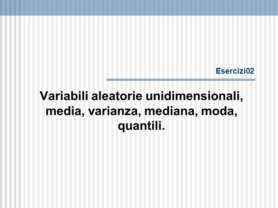 Esercizi02 Variabili aleatorie unidimensionali, media, varianza, mediana, moda, quantili.