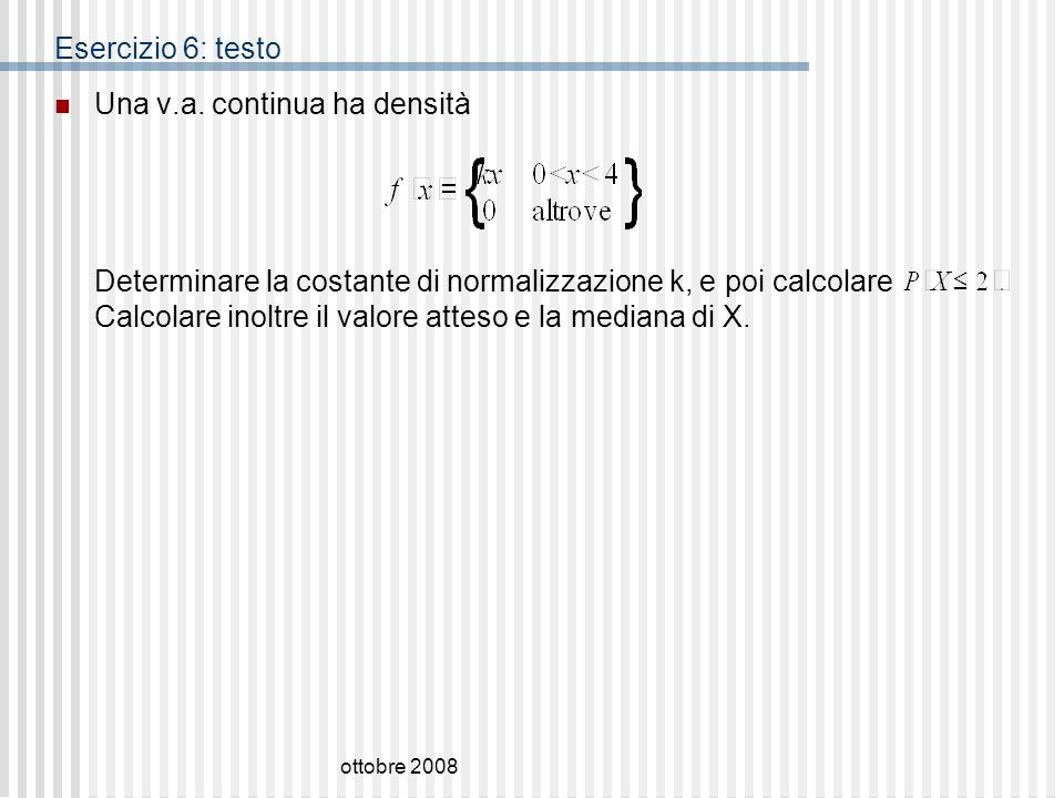 ottobre 2008 Esercizio 6: testo Una v.a. continua ha densità Determinare la costante di normalizzazione k, e poi calcolare Calcolare inoltre il valore