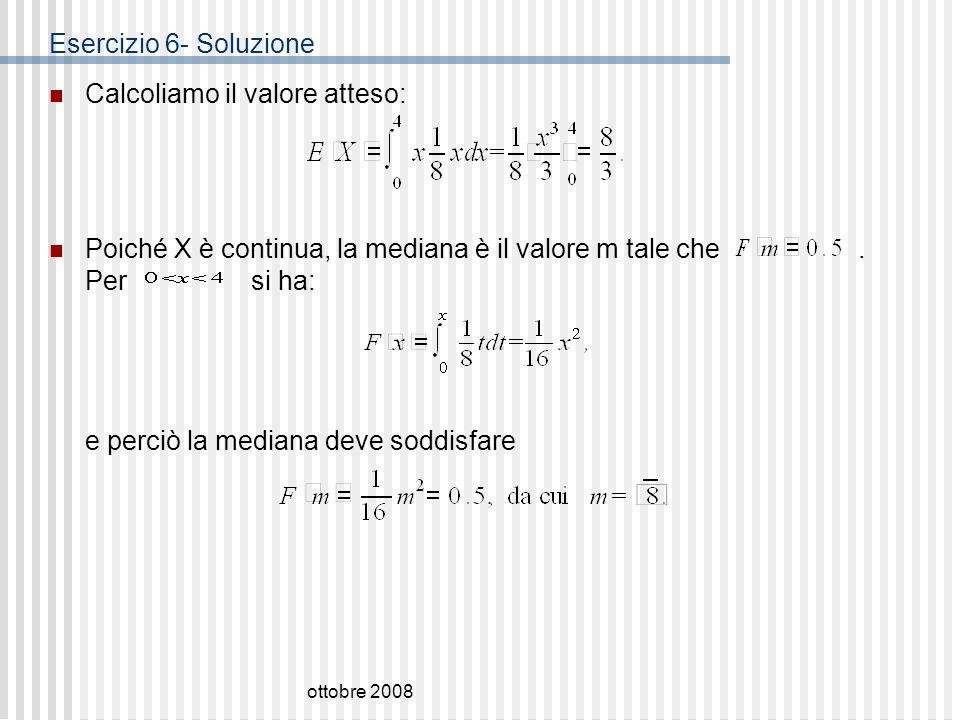 ottobre 2008 Esercizio 6- Soluzione Calcoliamo il valore atteso: Poiché X è continua, la mediana è il valore m tale che. Per si ha: e perciò la median