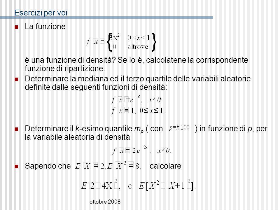 ottobre 2008 Esercizi per voi La funzione è una funzione di densità? Se lo è, calcolatene la corrispondente funzione di ripartizione. Determinare la m