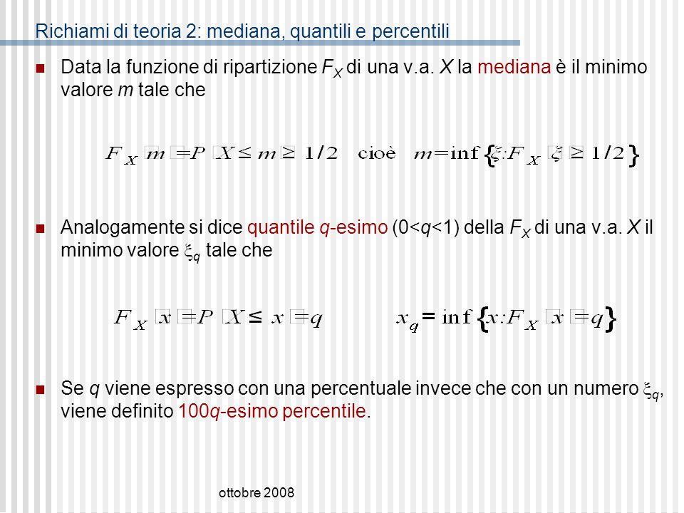 ottobre 2008 Richiami di teoria 2: mediana, quantili e percentili Data la funzione di ripartizione F X di una v.a. X la mediana è il minimo valore m t