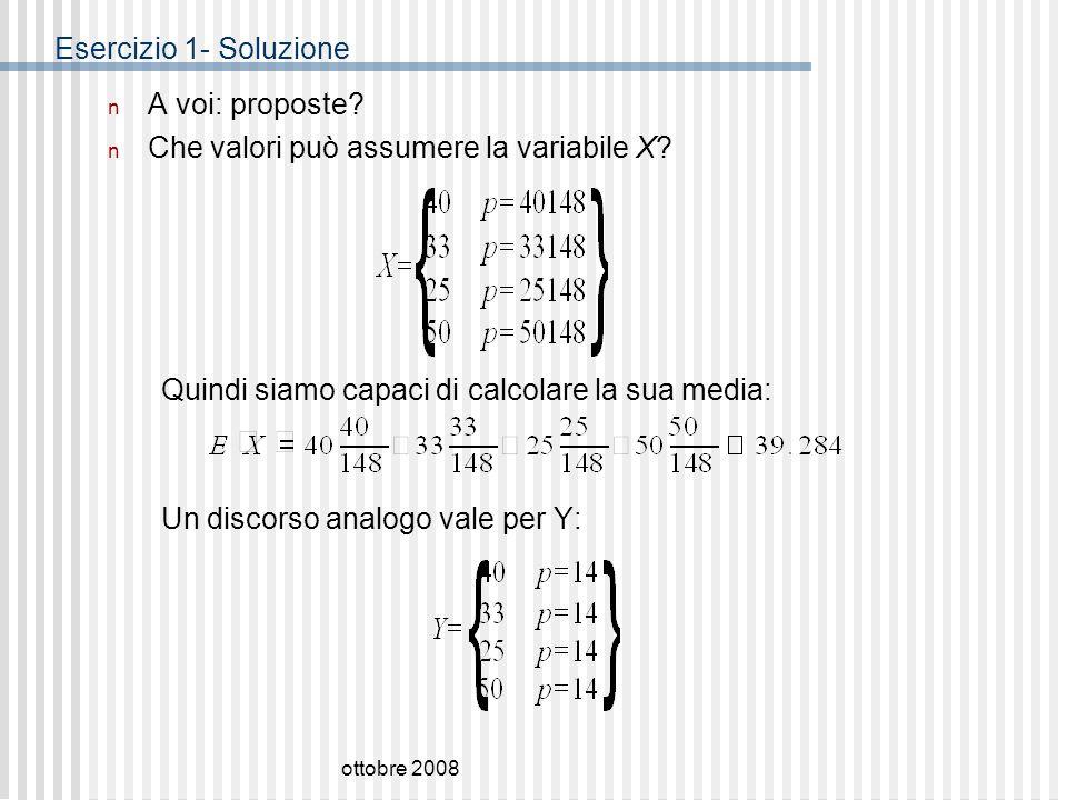 ottobre 2008 Esercizio 1- Soluzione n A voi: proposte? n Che valori può assumere la variabile X? Quindi siamo capaci di calcolare la sua media: Un dis