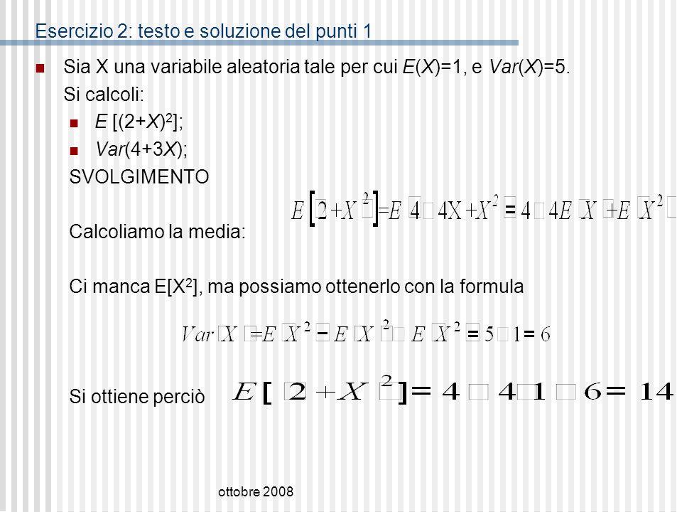 ottobre 2008 Esercizio 2: testo e soluzione del punti 1 Sia X una variabile aleatoria tale per cui E(X)=1, e Var(X)=5. Si calcoli: E [(2+X) 2 ]; Var(4