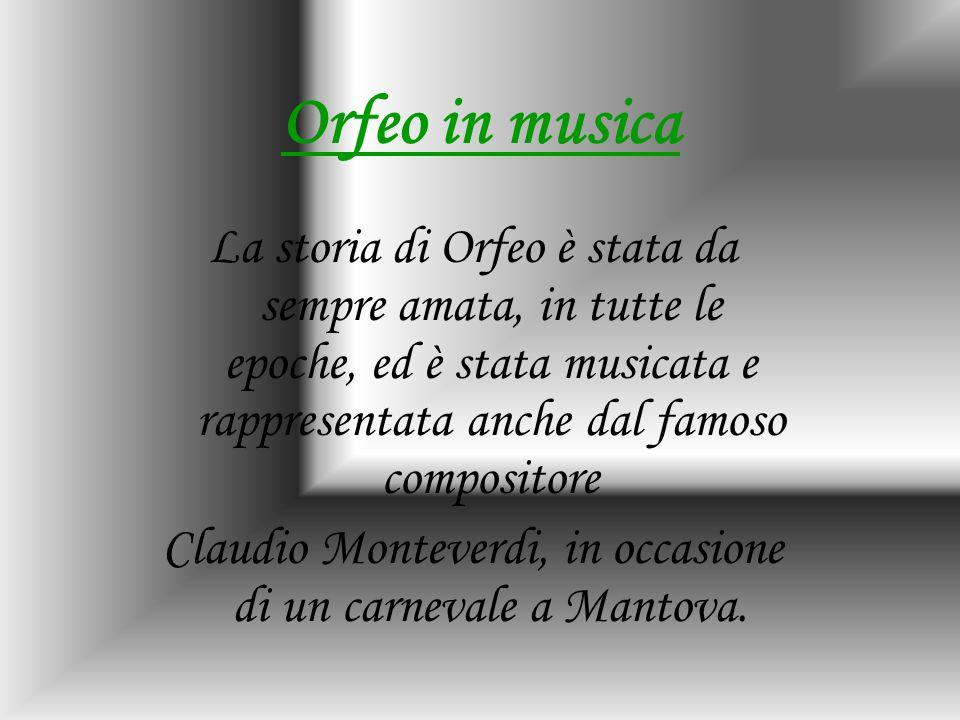 Orfeo in musica La storia di Orfeo è stata da sempre amata, in tutte le epoche, ed è stata musicata e rappresentata anche dal famoso compositore Claud